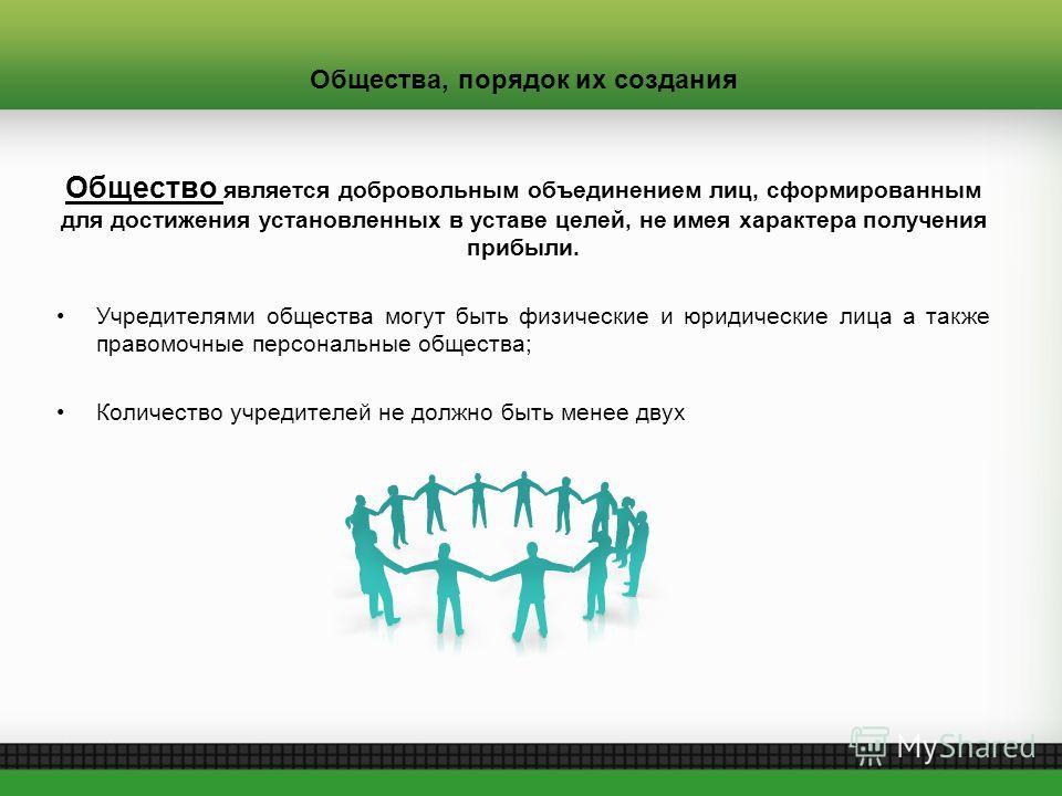 Общества, порядок их создания Общество является добровольным объединением лиц, сформированным для достижения установленных в уставе целей, не имея характера получения прибыли. Учредителями общества могут быть физические и юридические лица а также пра