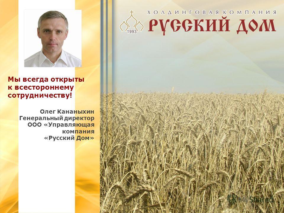 Мы всегда открыты к всестороннему сотрудничеству! Олег Кананыхин Генеральный директор ООО «Управляющая компания «Русский Дом»