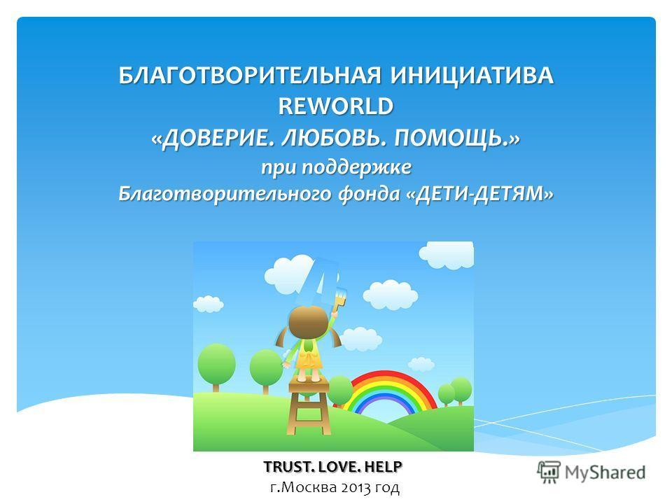 БЛАГОТВОРИТЕЛЬНАЯ ИНИЦИАТИВА REWORLD «ДОВЕРИЕ. ЛЮБОВЬ. ПОМОЩЬ.» при поддержке Благотворительного фонда «ДЕТИ-ДЕТЯМ» TRUST. LOVE. HELP г.Москва 2013 год