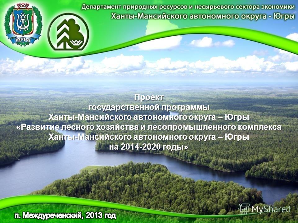 Проект государственной программы Ханты-Мансийского автономного округа – Югры «Развитие лесного хозяйства и лесопромышленного комплекса Ханты-Мансийского автономного округа – Югры на 2014-2020 годы»
