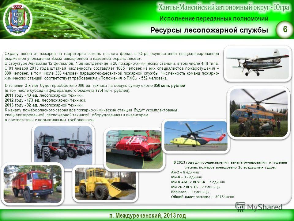 п. Междуреченский, 2013 год 6 Ресурсы лесопожарной службы В 2013 году для осуществления авиапатрулирования и тушения лесных пожаров арендовано 26 воздушных судов: Ан-2 – 8 единиц Ми-8 – 12 единиц Ми-8 АМТ с ВСУ-5А – 3 единиц Ми-26 с ВСУ-15 – 2 единиц