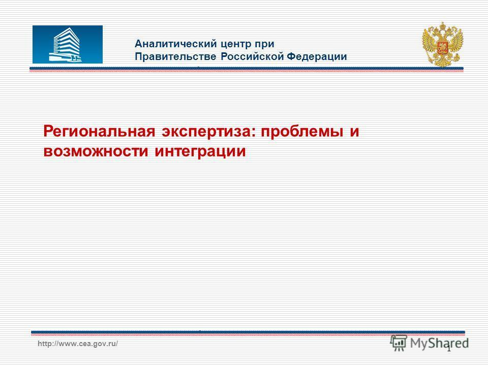 http://www.cea.gov.ru/ 1 Региональная экспертиза: проблемы и возможности интеграции Аналитический центр при Правительстве Российской Федерации