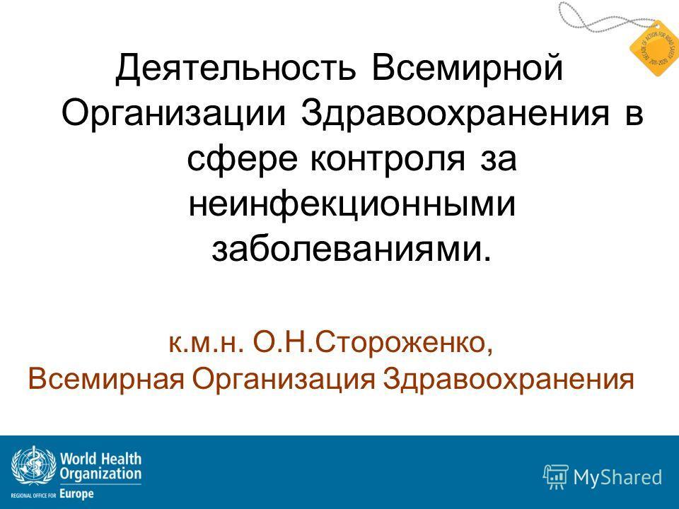 к.м.н. О.Н.Стороженко, Всемирная Организация Здравоохранения Деятельность Всемирной Организации Здравоохранения в сфере контроля за неинфекционными заболеваниями.