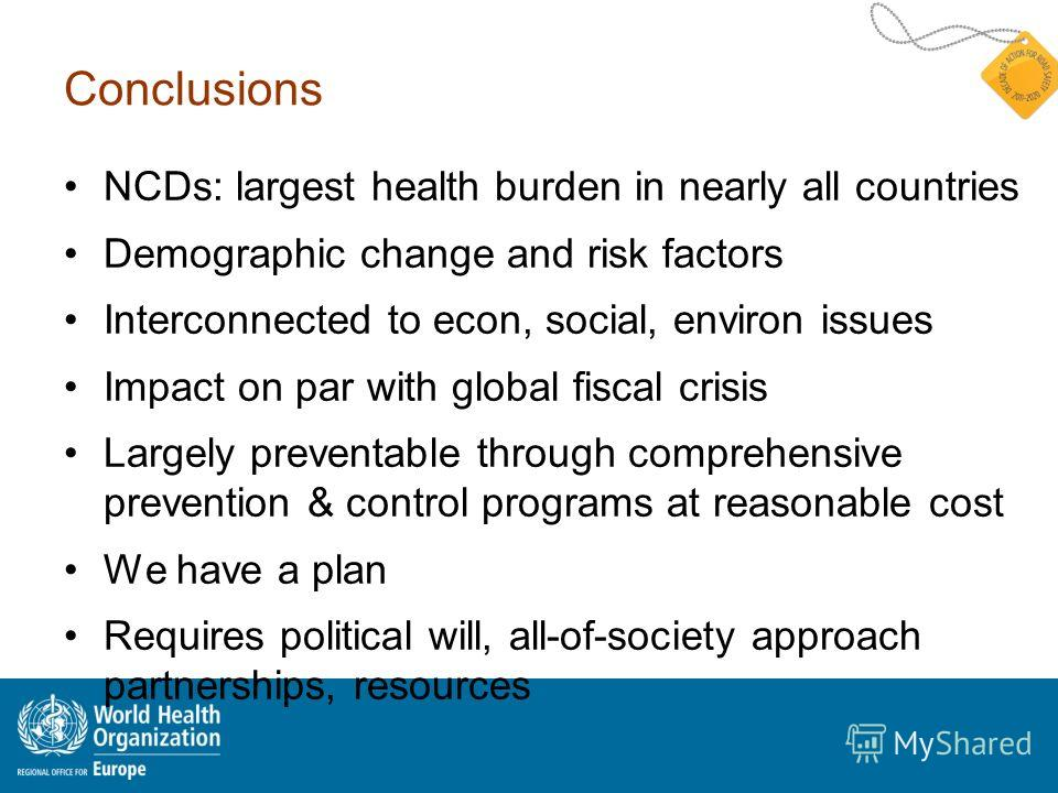 Conclusions NCDs: largest health burden in nearly all countries Demographic change and risk factors Interconnected to econ, social, environ issues Impact on par with global fiscal crisis Largely preventable through comprehensive prevention & control
