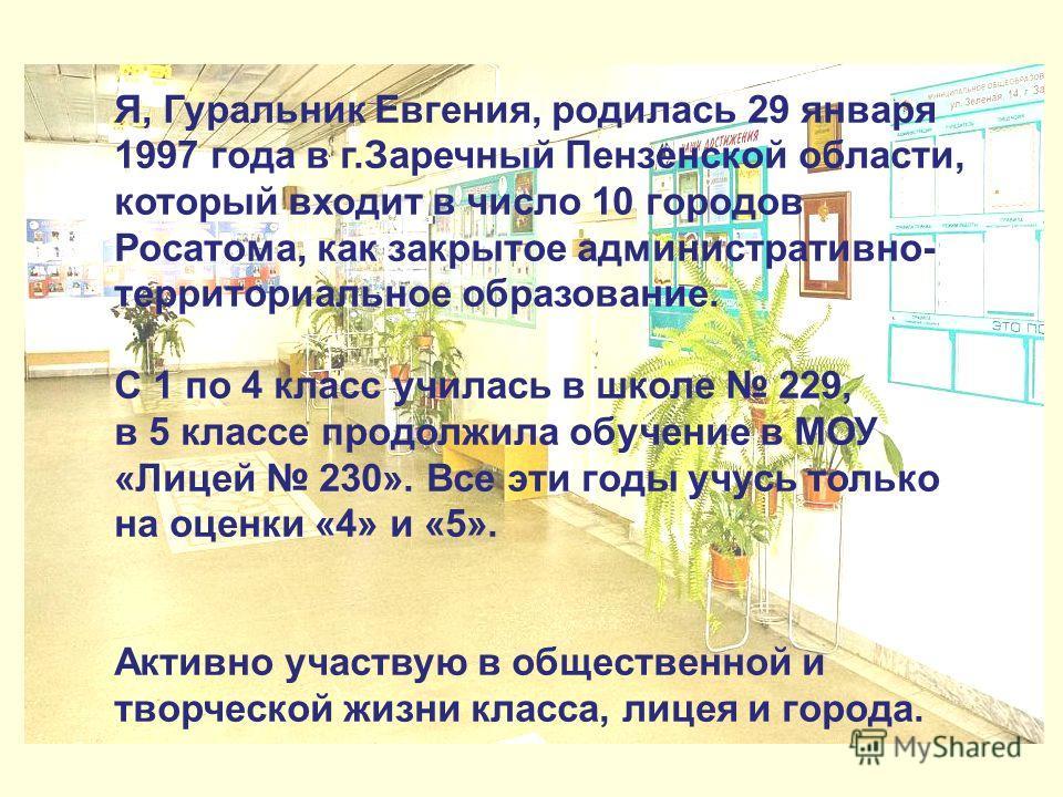 Я, Гуральник Евгения, родилась 29 января 1997 года в г.Заречный Пензенской области, который входит в число 10 городов Росатома, как закрытое административно- территориальное образование. С 1 по 4 класс училась в школе 229, в 5 классе продолжила обуче