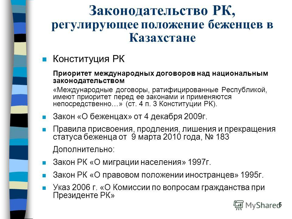 5 Законодательство РК, регулирующее положение беженцев в Казахстане n Конституция РК Приоритет международных договоров над национальным законодательством «Международные договоры, ратифицированные Республикой, имеют приоритет перед ее законами и приме