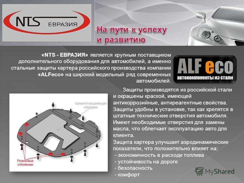 «NTS - ЕВРАЗИЯ» является крупным поставщиком дополнительного оборудования для автомобилей, а именно стальные защиты картера российского производства компании «ALFeco» на широкий модельный ряд современных автомобилей. Защиты производятся из российской