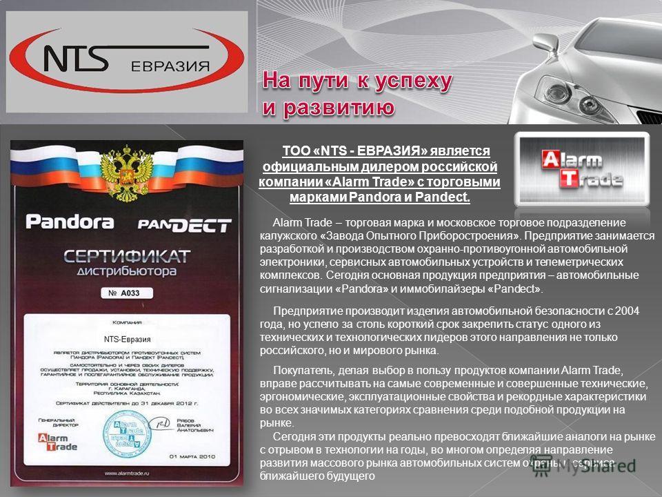 ТОО «NTS - ЕВРАЗИЯ» является официальным дилером российской компании «Alarm Trade» с торговыми марками Pandora и Pandect. Alarm Trade – торговая марка и московское торговое подразделение калужского «Завода Опытного Приборостроения». Предприятие заним