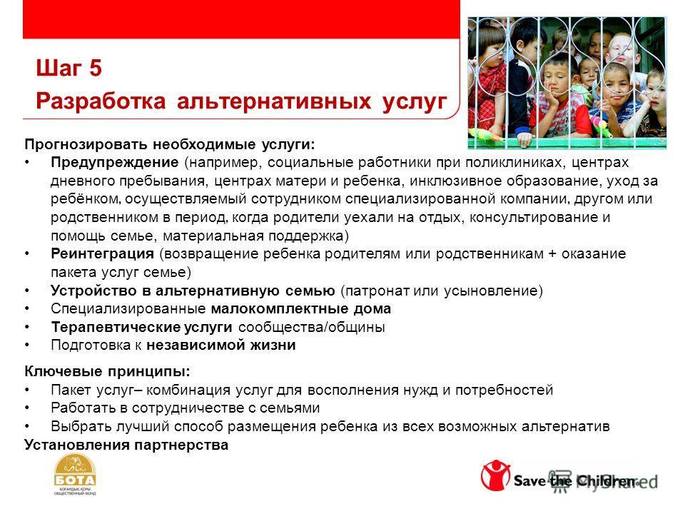 Шаг 5 Разработка альтернативных услуг Прогнозировать необходимые услуги: Предупреждение (например, социальные работники при поликлиниках, центрах дневного пребывания, центрах матери и ребенка, инклюзивное образование, уход за ребёнком, осуществляемый