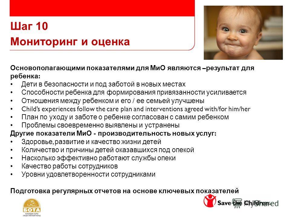 Шаг 10 Мониторинг и оценка Основополагающими показателями для МиО являются – результат для ребенка : Дети в безопасности и под заботой в новых местах Способности ребенка для формирования привязанности усиливается Отношения между ребенком и его / ее с