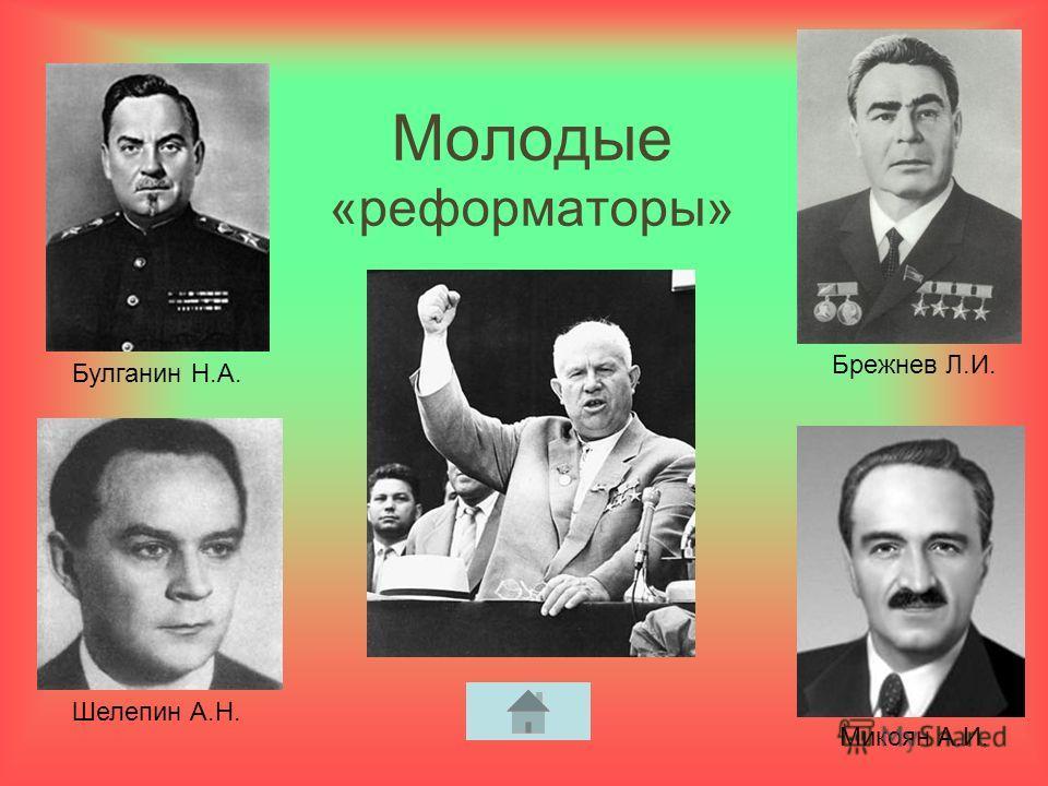 Молодые «реформаторы» Булганин Н.А. Брежнев Л.И. Микоян А.И. Шелепин А.Н.