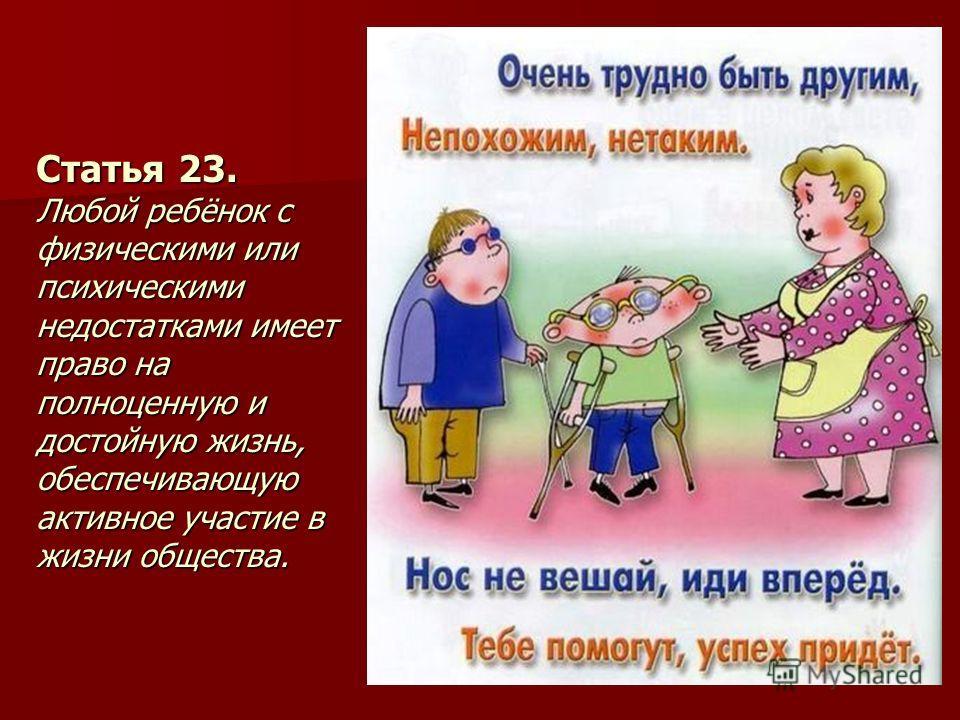 Статья 23. Любой ребёнок с физическими или психическими недостатками имеет право на полноценную и достойную жизнь, обеспечивающую активное участие в жизни общества.