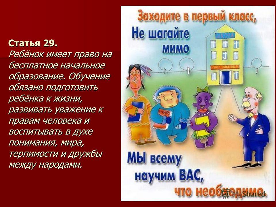Статья 29. Ребёнок имеет право на бесплатное начальное образование. Обучение обязано подготовить ребёнка к жизни, развивать уважение к правам человека и воспитывать в духе понимания, мира, терпимости и дружбы между народами.