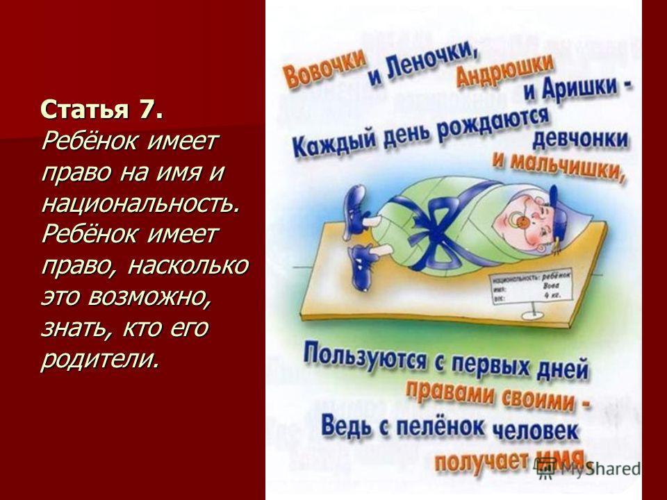 Статья 7. Ребёнок имеет право на имя и национальность. Ребёнок имеет право, насколько это возможно, знать, кто его родители.