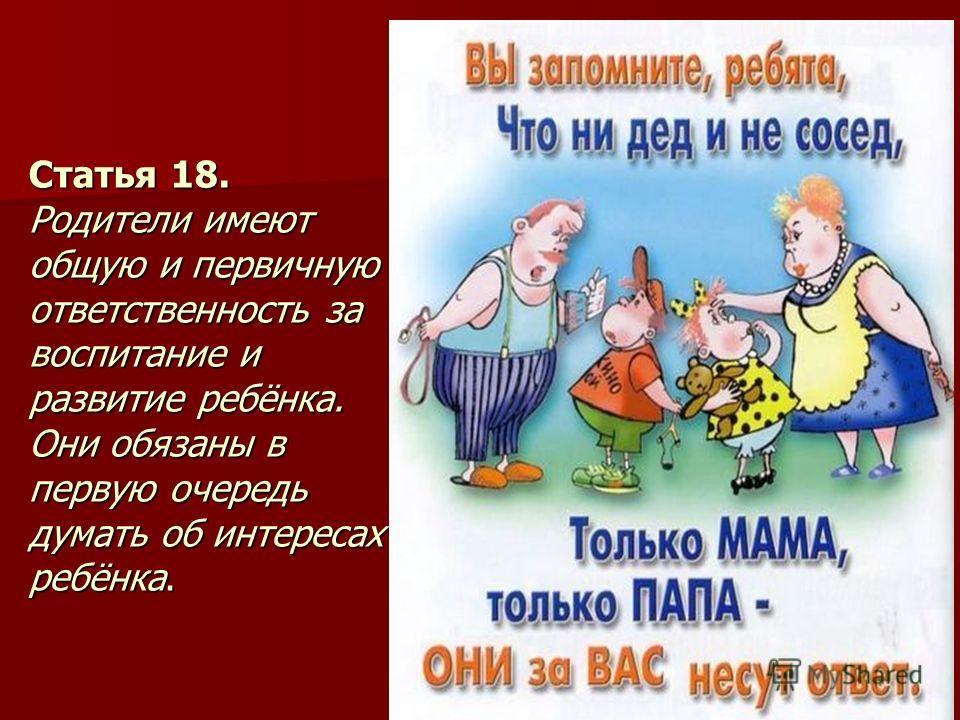 Статья 18. Родители имеют общую и первичную ответственность за воспитание и развитие ребёнка. Они обязаны в первую очередь думать об интересах ребёнка.