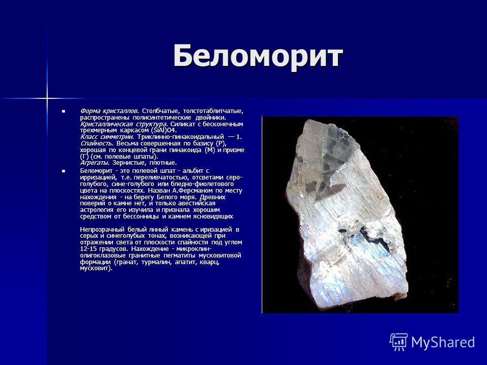 Беломорит Форма кристаллов. Столбчатые, толстотаблитчатые, распространены полисинтетические двойники. Кристаллическая структура. Силикат с бесконечным трехмерным каркасом (SiAl)O4. Класс симметрии. Триклинно-пинакоидальный 1. Спайность. Весьма соверш