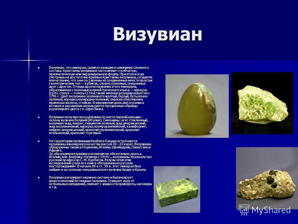 Визувиан Везувиан - это минерал, силикат кальция и алюминия сложного состава. Кристаллы везувиана часто имеют столбчатую, призматическую или пирамидальную форму. При этом когда смотришь на достаточно крупные кристаллы везувиана, создается впечатление
