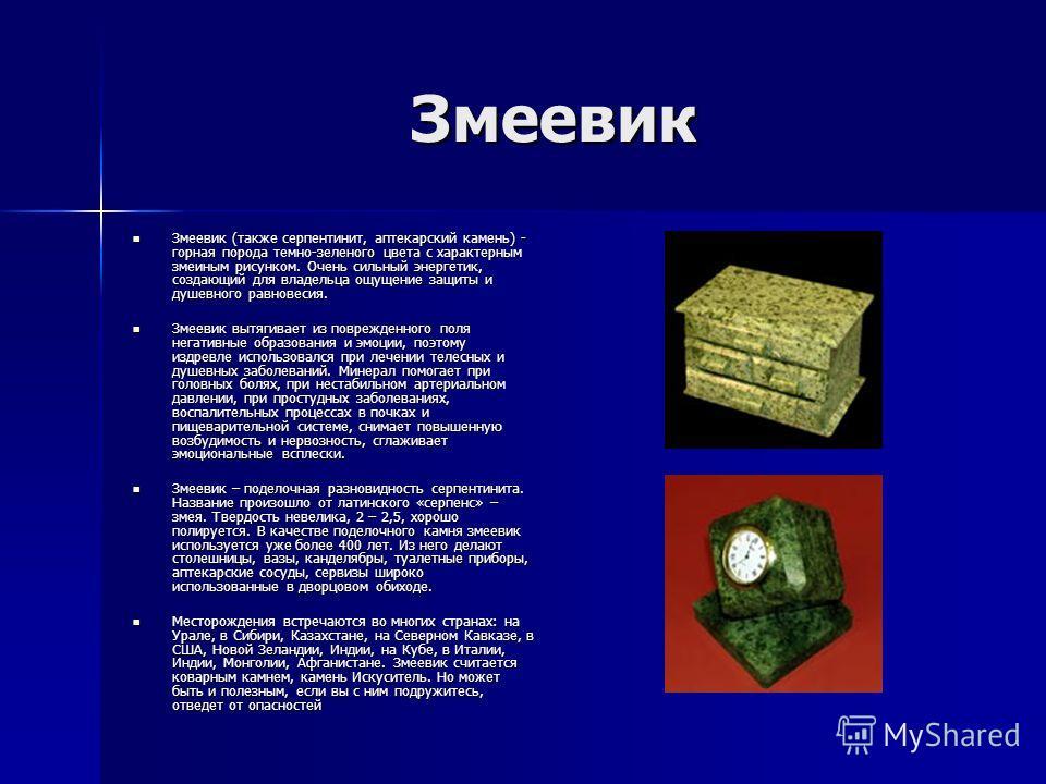 Змеевик Змеевик (также серпентинит, аптекарский камень) - горная порода темно-зеленого цвета с характерным змеиным рисунком. Очень сильный энергетик, создающий для владельца ощущение защиты и душевного равновесия. Змеевик (также серпентинит, аптекарс