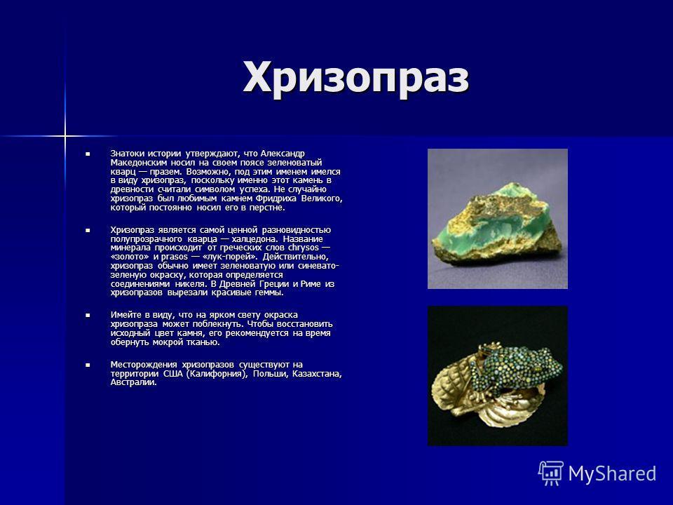 Хризопраз Знатоки истории утверждают, что Александр Македонским носил на своем поясе зеленоватый кварц празем. Возможно, под этим именем имелся в виду хризопраз, поскольку именно этот камень в древности считали символом успеха. Не случайно хризопраз