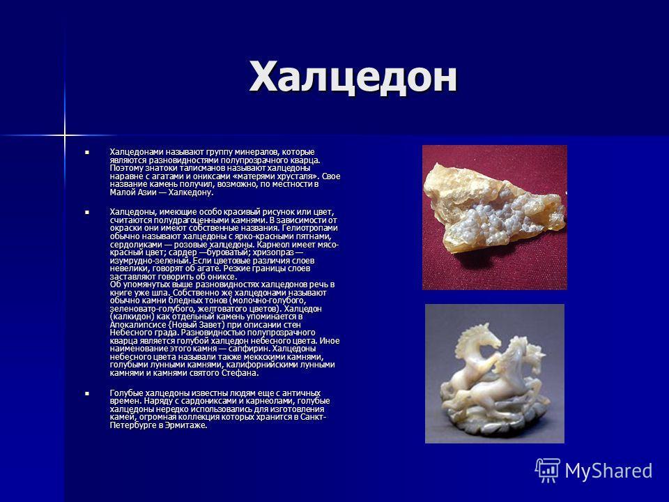 Халцедон Халцедонами называют группу минералов, которые являются разновидностями полупрозрачного кварца. Поэтому знатоки талисманов называют халцедоны наравне с агатами и ониксами «матерями хрусталя». Свое название камень получил, возможно, по местно