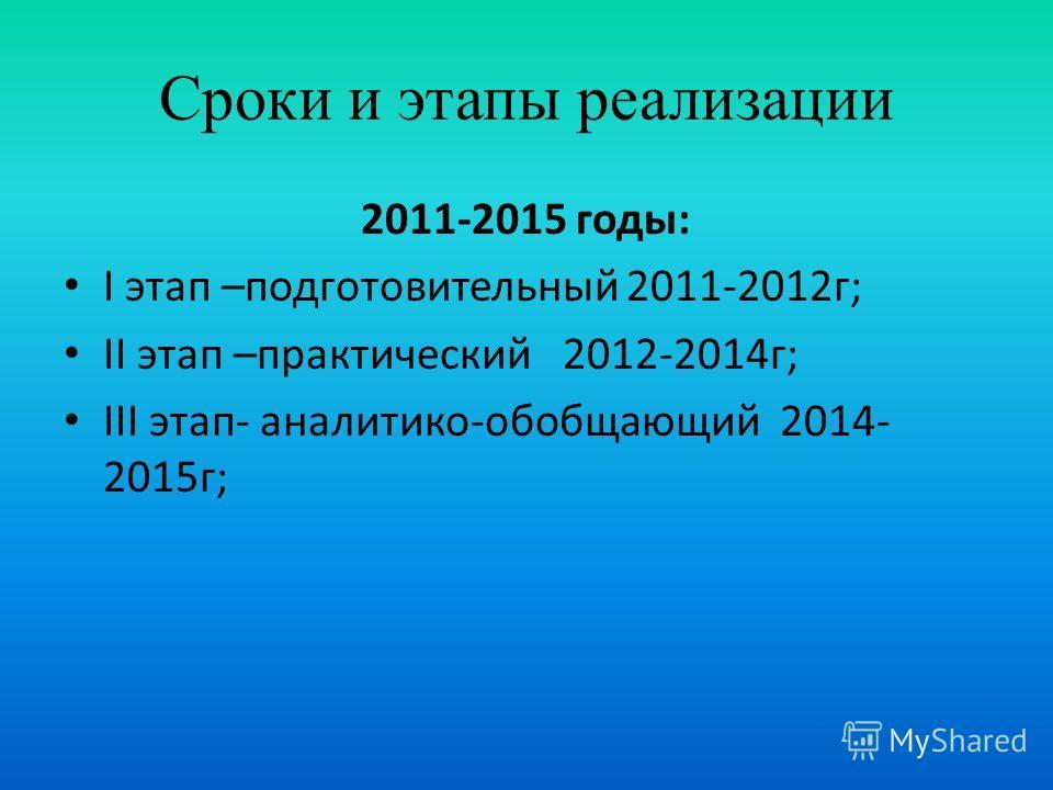 Сроки и этапы реализации 2011-2015 годы: I этап –подготовительный 2011-2012г; II этап –практический 2012-2014г; III этап- аналитико-обобщающий 2014- 2015г;