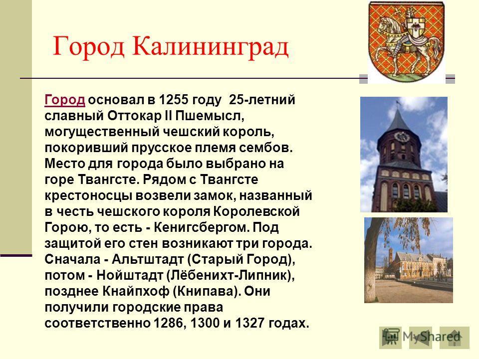 Город Калининград ГородГород основал в 1255 году 25-летний славный Оттокар II Пшемысл, могущественный чешский король, покоривший прусское племя сембов. Место для города было выбрано на горе Твангсте. Рядом с Твангсте крестоносцы возвели замок, назван