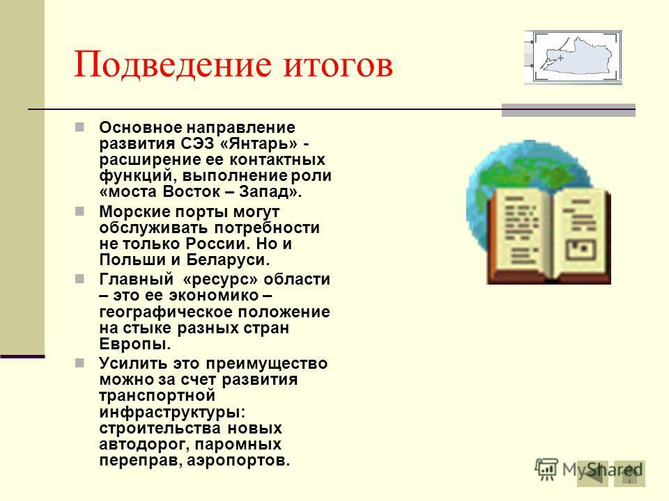 Подведение итогов Основное направление развития СЭЗ «Янтарь» - расширение ее контактных функций, выполнение роли «моста Восток – Запад». Морские порты могут обслуживать потребности не только России. Но и Польши и Беларуси. Главный «ресурс» области –