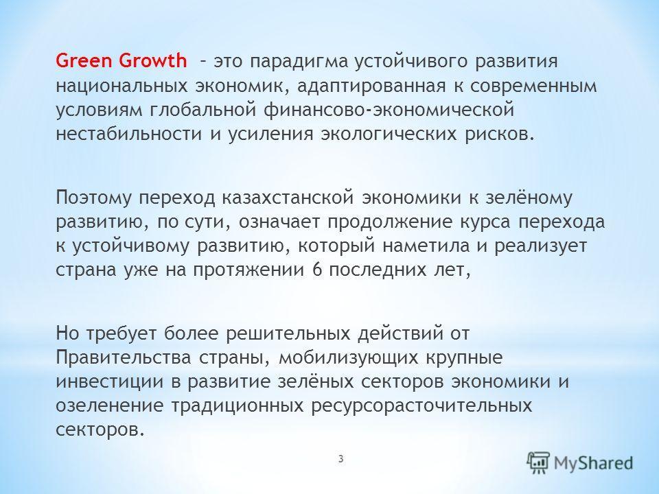 3 Green Growth – это парадигма устойчивого развития национальных экономик, адаптированная к современным условиям глобальной финансово-экономической нестабильности и усиления экологических рисков. Поэтому переход казахстанской экономики к зелёному раз