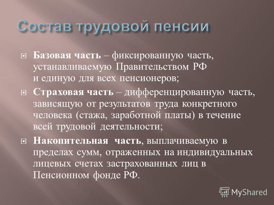 Базовая часть – фиксированную часть, устанавливаемую Правительством РФ и единую для всех пенсионеров ; Страховая часть – дифференцированную часть, зависящую от результатов труда конкретного человека ( стажа, заработной платы ) в течение всей трудовой