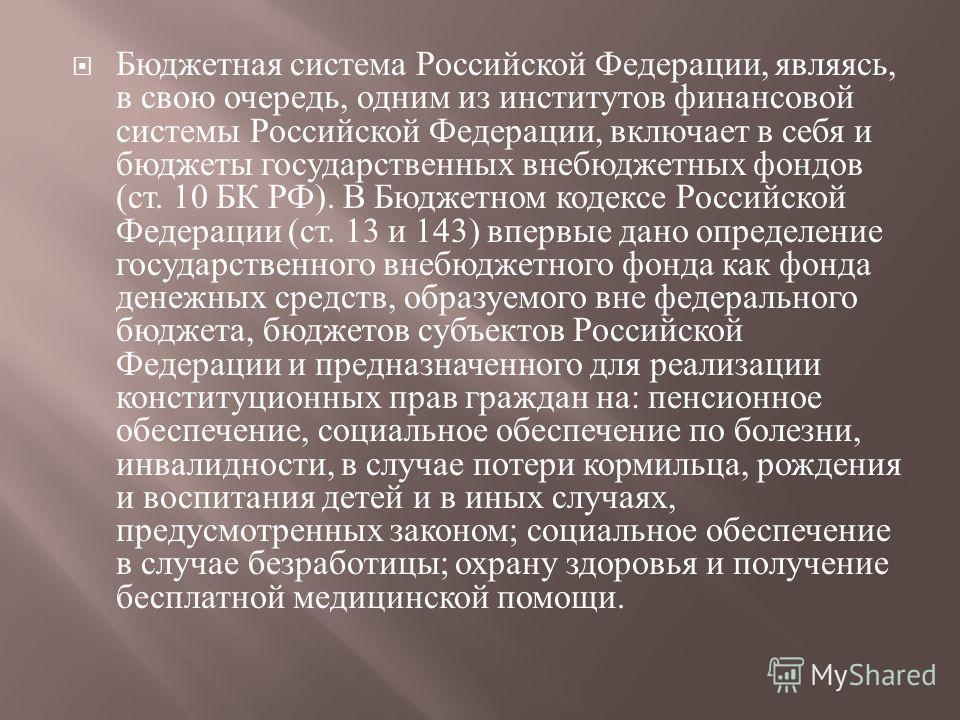 Бюджетная система Российской Федерации, являясь, в свою очередь, од  ним из институтов финансовой системы Российской Федерации, включает в себя и бюджеты государственных внебюджетных фондов ( ст. 10 БК РФ ). В Бюджетном кодексе Российской Федерации