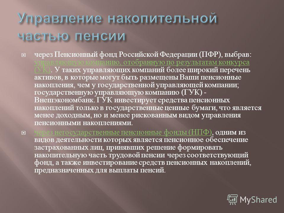 через Пенсионный фонд Российской Федерации ( ПФР ), выбрав : управляющую компанию, отобранную по результатам конкурса ( УК ). У таких управляющих компаний более широкий перечень активов, в которые могут быть размещены Ваши пенсионные накопления, чем