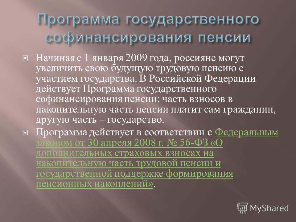 Начиная с 1 января 2009 года, россияне могут увеличить свою будущую трудовую пенсию с участием государства. В Российской Федерации действует Программа государственного софинансирования пенсии : часть взносов в накопительную часть пенсии платит сам гр