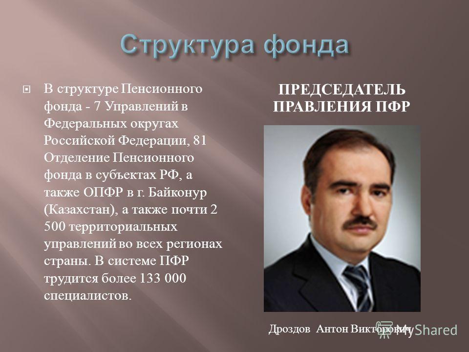 ПРЕДСЕДАТЕЛЬ ПРАВЛЕНИЯ ПФР В структуре Пенсионного фонда - 7 Управлений в Федеральных округах Российской Федерации, 81 Отделение Пенсионного фонда в субъектах РФ, а также ОПФР в г. Байконур ( Казахстан ), а также почти 2 500 территориальных управлени