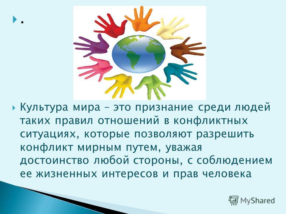. Культура мира – это признание среди людей таких правил отношений в конфликтных ситуациях, которые позволяют разрешить конфликт мирным путем, уважая достоинство любой стороны, с соблюдением ее жизненных интересов и прав человека