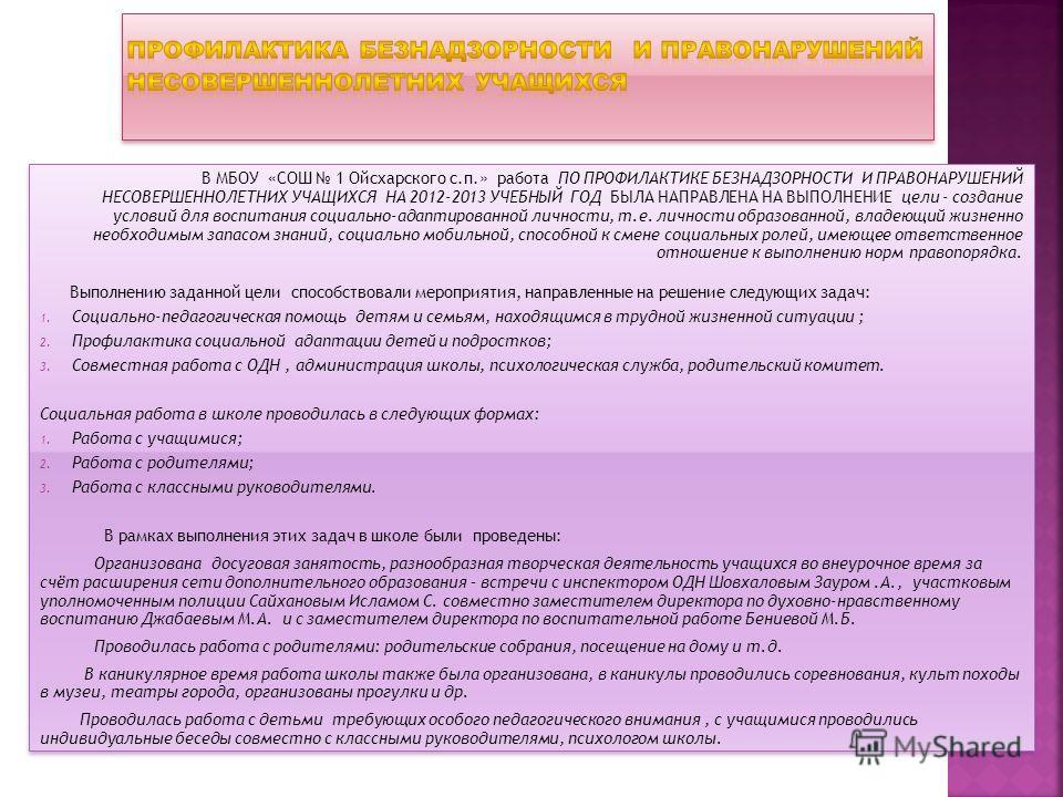 В МБОУ «СОШ 1 Ойсхарского с.п.» работа ПО ПРОФИЛАКТИКЕ БЕЗНАДЗОРНОСТИ И ПРАВОНАРУШЕНИЙ НЕСОВЕРШЕННОЛЕТНИХ УЧАЩИХСЯ НА 2012-2013 УЧЕБНЫЙ ГОД БЫЛА НАПРАВЛЕНА НА ВЫПОЛНЕНИЕ цели - создание условий для воспитания социально-адаптированной личности, т.е. л