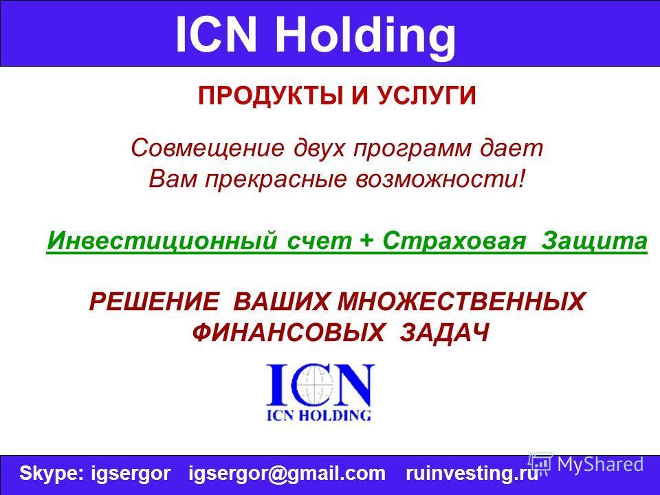 ICN Holding ПРОДУКТЫ И УСЛУГИ Совмещение двух программ дает Вам прекрасные возможности! Инвестиционный счет + Страховая Защита РЕШЕНИЕ ВАШИХ МНОЖЕСТВЕННЫХ ФИНАНСОВЫХ ЗАДАЧ Skype: igsergor igsergor@gmail.com ruinvesting.ru