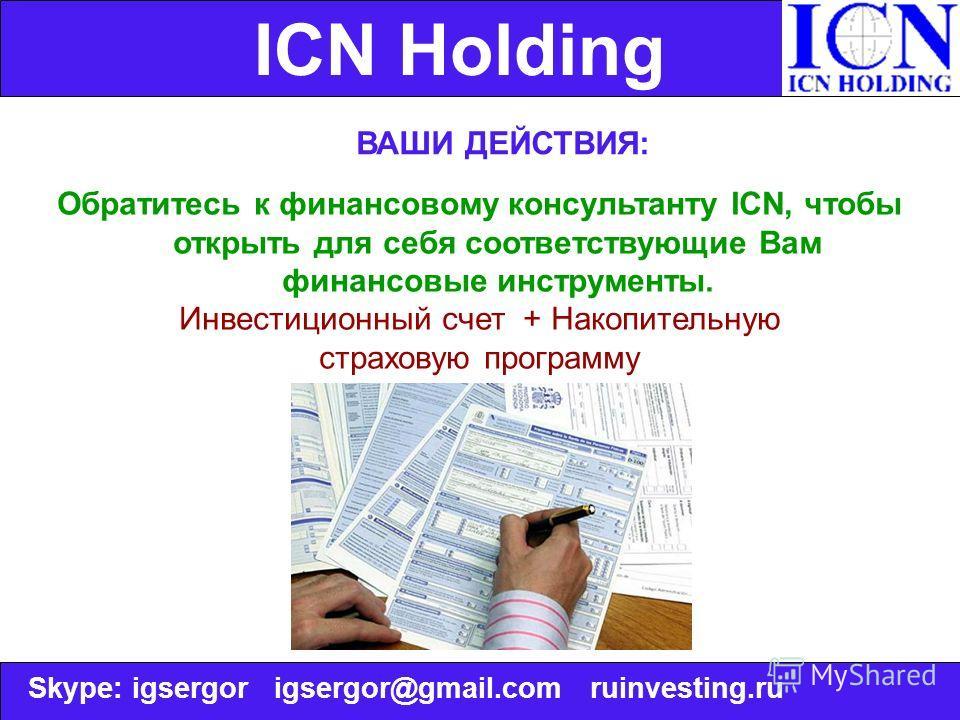 ICN Holding ВАШИ ДЕЙСТВИЯ: Обратитесь к финансовому консультанту ICN, чтобы открыть для себя соответствующие Вам финансовые инструменты. Инвестиционный счет + Накопительную страховую программу Skype: igsergor igsergor@gmail.com ruinvesting.ru