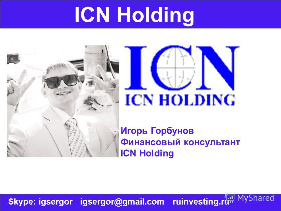 ICN Holding Игорь Горбунов Финансовый консультант ICN Holding Skype: igsergor igsergor@gmail.com ruinvesting.ru