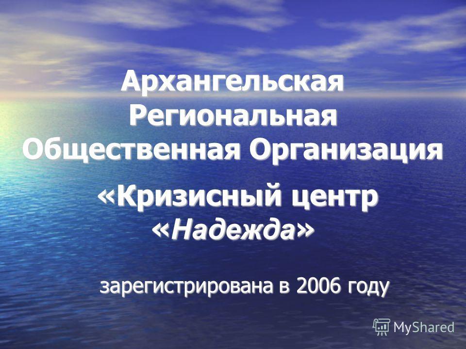 Архангельская Региональная Общественная Организация «Кризисный центр « Надежда » зарегистрирована в 2006 году