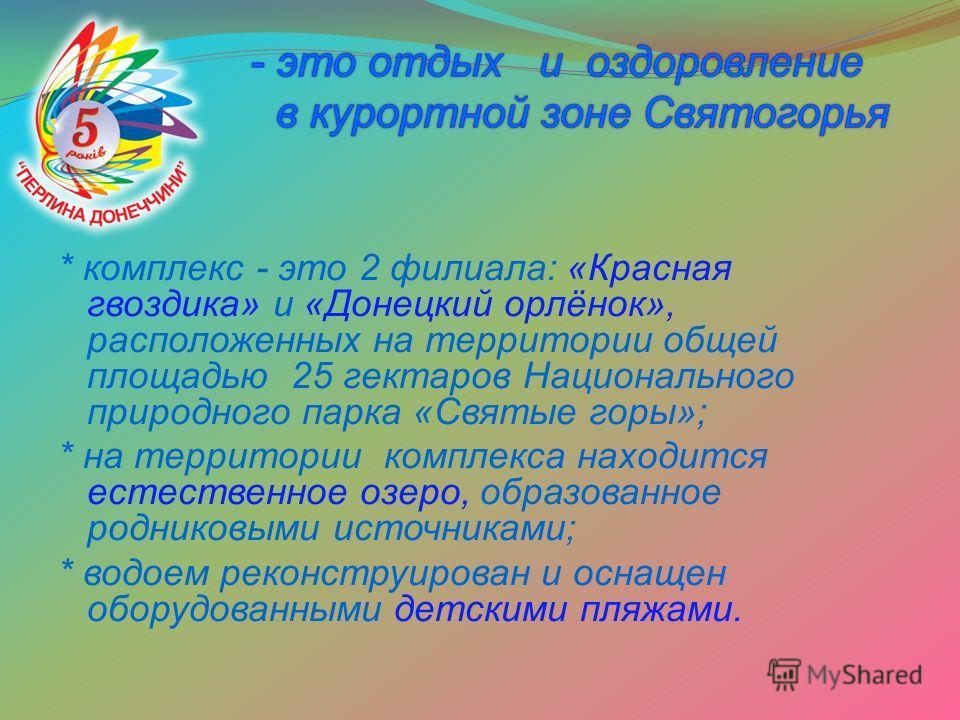 * комплекс - это 2 филиала: «Красная гвоздика» и «Донецкий орлёнок», расположенных на территории общей площадью 25 гектаров Национального природного парка «Святые горы»; * на территории комплекса находится естественное озеро, образованное родниковыми