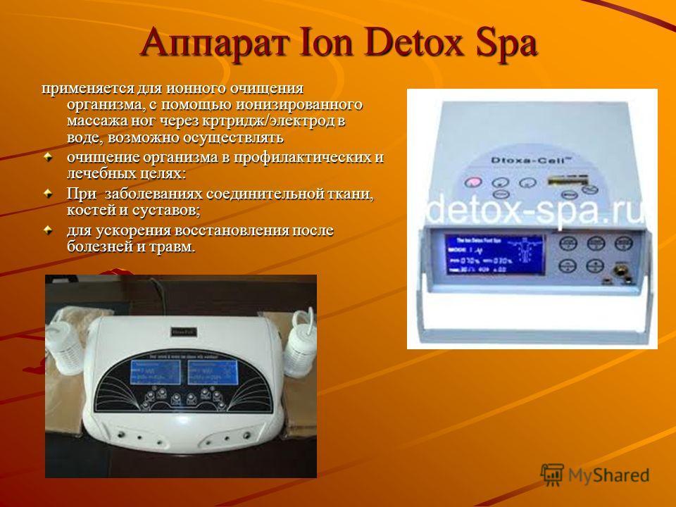 Аппарат Ion Detox Spa применяется для ионного очищения организма, с помощью ионизированного массажа ног через кртридж/электрод в воде, возможно осуществлять очищение организма в профилактических и лечебных целях: При заболеваниях соединительной ткани