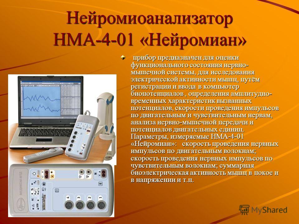 Нейромиоанализатор НМА-4-01 «Нейромиан» прибор предназначен для оценки функционального состояния нервно- мышечной системы, для исследования электрической активности мышц, путём регистрации и ввода в компьютер биопотенциалов, определения амплитудно- в