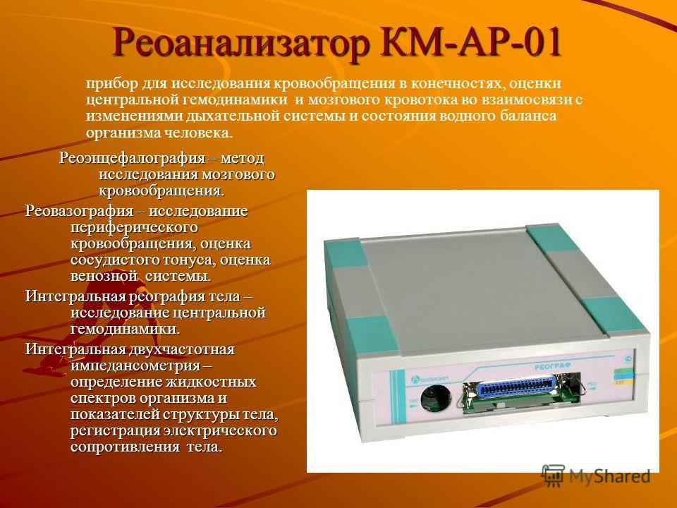 Реоанализатор КМ-АР-01 Реоэнцефалография – метод исследования мозгового кровообращения. Реовазография – исследование периферического кровообращения, оценка сосудистого тонуса, оценка венозной системы. Интегральная реография тела – исследование центра