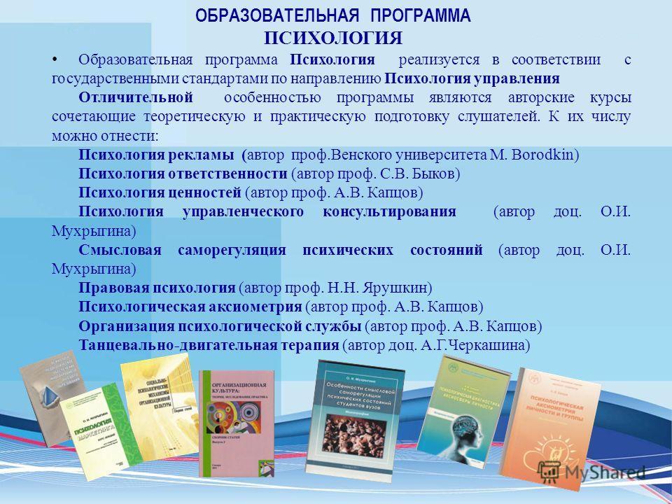 Образовательная программа Психология реализуется в соответствии с государственными стандартами по направлению Психология управления Отличительной особенностью программы являются авторские курсы сочетающие теоретическую и практическую подготовку слуша
