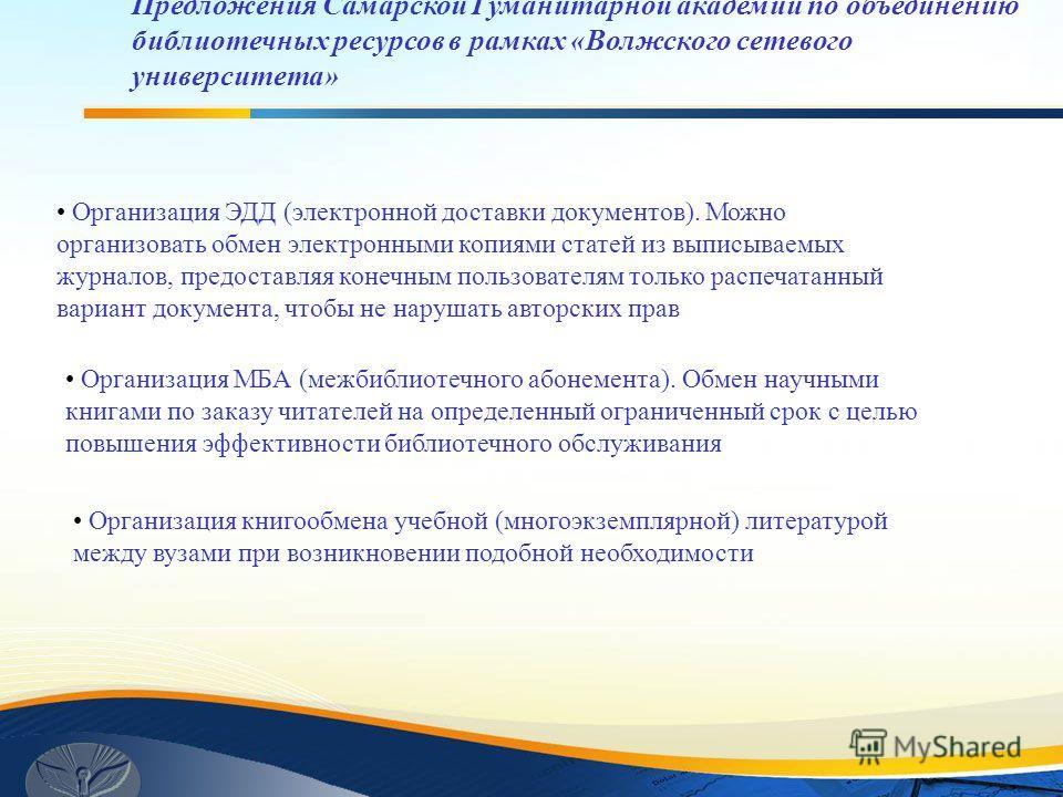 Предложения Самарской Гуманитарной академии по объединению библиотечных ресурсов в рамках «Волжского сетевого университета» Организация ЭДД (электронной доставки документов). Можно организовать обмен электронными копиями статей из выписываемых журнал