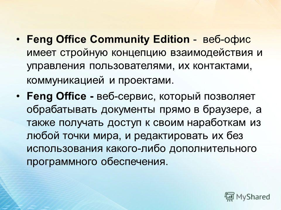Feng Office Community Edition - веб-офис имеет стройную концепцию взаимодействия и управления пользователями, их контактами, коммуникацией и проектами. Feng Office - веб-сервис, который позволяет обрабатывать документы прямо в браузере, а также получ