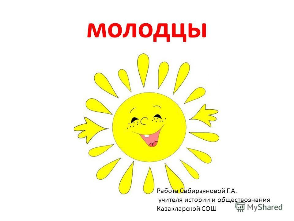 молодцы Работа Сабирзяновой Г.А. учителя истории и обществознания Казакларской СОШ