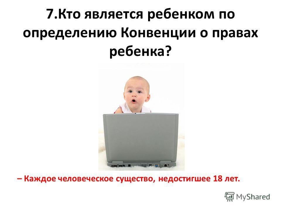 7.Кто является ребенком по определению Конвенции о правах ребенка? – Каждое человеческое существо, недостигшее 18 лет.
