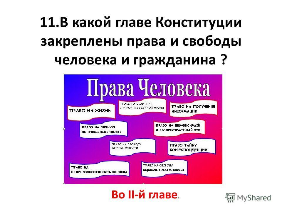 11.В какой главе Конституции закреплены права и свободы человека и гражданина ? Во II-й главе.