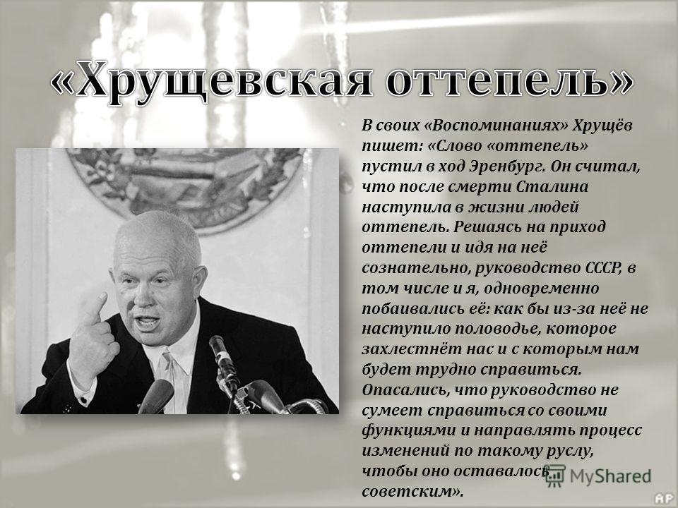 В своих «Воспоминаниях» Хрущёв пишет: «Слово «оттепель» пустил в ход Эренбург. Он считал, что после смерти Сталина наступила в жизни людей оттепель. Решаясь на приход оттепели и идя на неё сознательно, руководство СССР, в том числе и я, одновременно